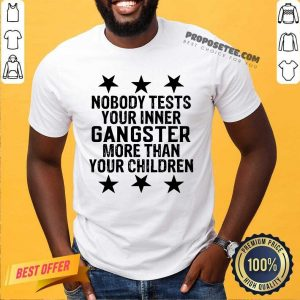 Nobody Tests Your Inner Gangster More Than Your Children Shirt