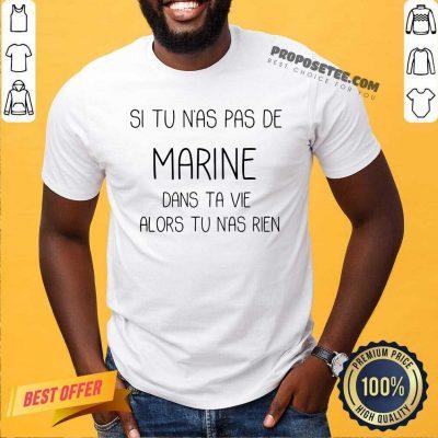 Si Tu Nas Pas De Marine Dans Ta Vie Alors Tu Nas Rien Shirt