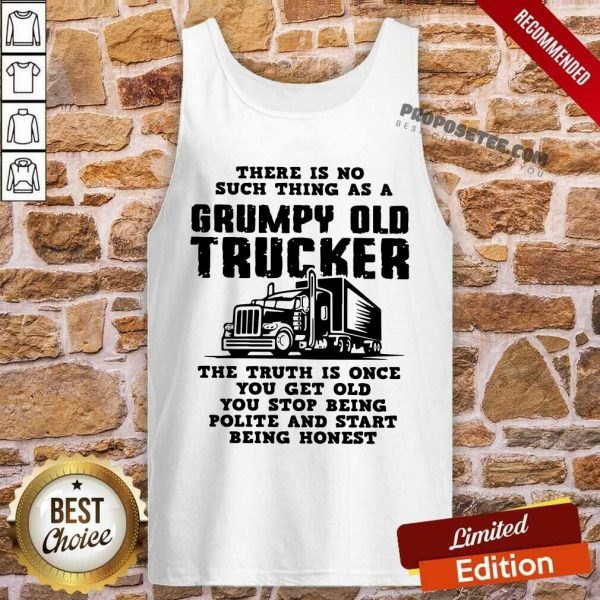 There Is No Such Thing As A Grumpy Old Trucker The Truth Is Once You Get Old You Stop Being Polite And Start Being Honest Tank Top