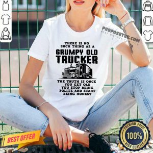 There Is No Such Thing As A Grumpy Old Trucker The Truth Is Once You Get Old You Stop Being Polite And Start Being Honest V-neck
