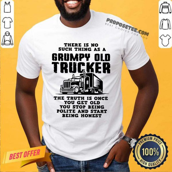 There Is No Such Thing As A Grumpy Old Trucker The Truth Is Once You Get Old You Stop Being Polite And Start Being Honest Shirt