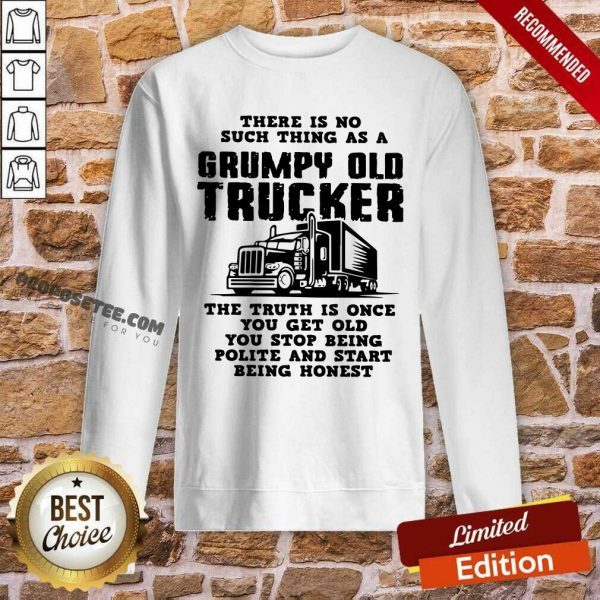 There Is No Such Thing As A Grumpy Old Trucker The Truth Is Once You Get Old You Stop Being Polite And Start Being Honest Sweatshirt