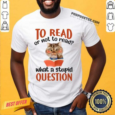 Cat And Book To Read Or Not To Read What A Stupid Question Shirt