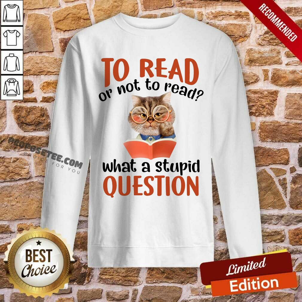 Cat And Book To Read Or Not To Read What A Stupid Question Sweatshirt