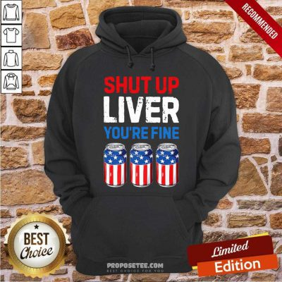 Shut Up Liver Youre Fine 4th Of July Hoodie