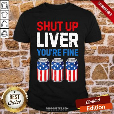 Shut Up Liver Youre Fine 4th Of July Shirt