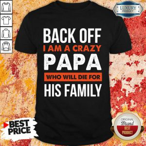 Back Off I Am A Crazy Papa Who Will Die For His Family Shirt
