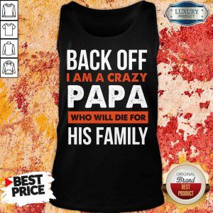 Back Off I Am A Crazy Papa Who Will Die For His Family Tank Top