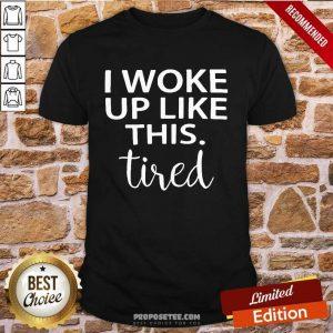 I Woke Up Like This Tired Shirt