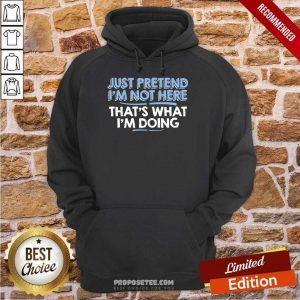Just Pretend I Am Not Here That's What I'm Doing Hoodie