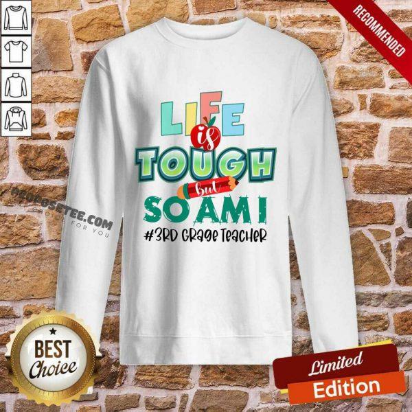 Life Is Tough But So Am I 3rd Classic Teacher Sweatshirt