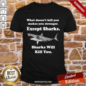 Sharks Will Kill You What Doesn't Kill You Makes You Stronger Except Sharks Shirt