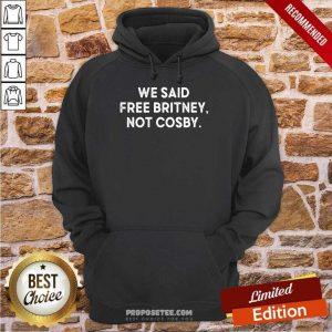 We Said Free Britney Not Cosby Hoodie