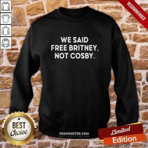 We Said Free Britney Not Cosby Sweatshirt