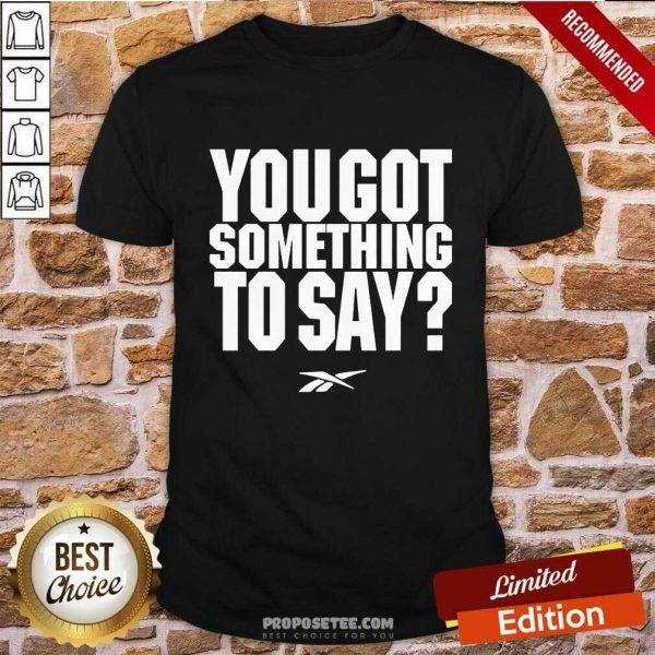 You Got Something To Say Shirt